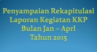 Penyampaian Rekapitulasi Kelengkapan Laporan Kegiatan KKP Bulan Januari - April Tahun 2015.