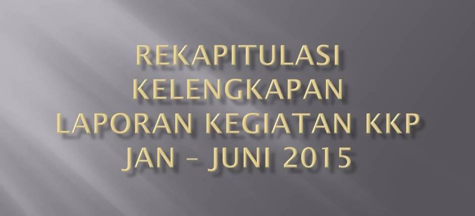 Penyampaian Rekapitulasi Kelengkapan Laporan Kegiatan KKP Bulan Januari – Juni Tahun 2015